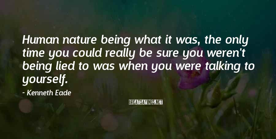Kenneth Eade Sayings: Human nature being what it was, the only time you could really be sure you