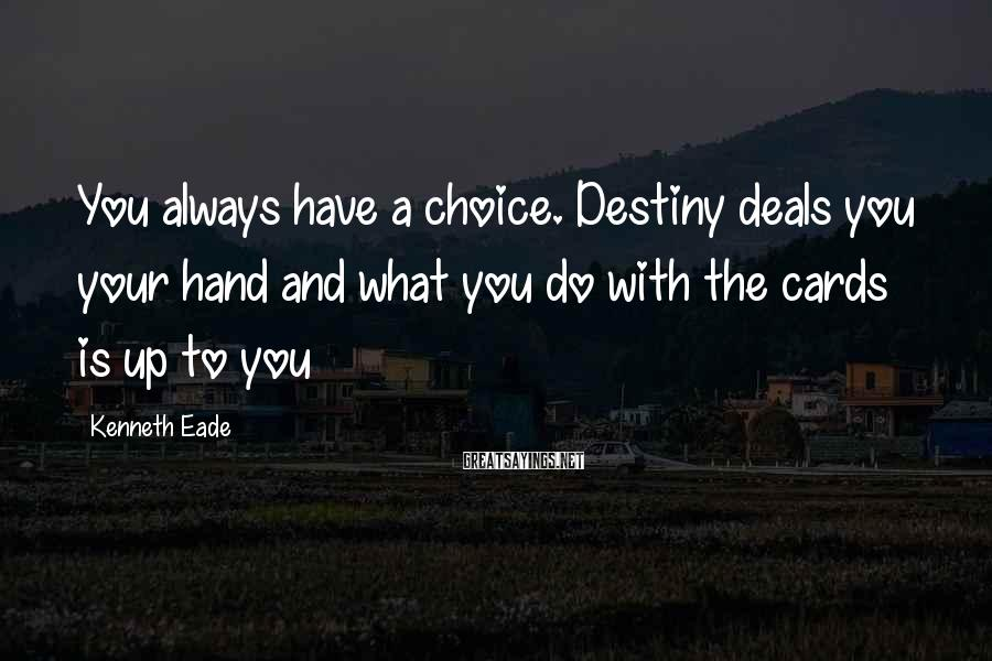 Kenneth Eade Sayings: You always have a choice. Destiny deals you your hand and what you do with