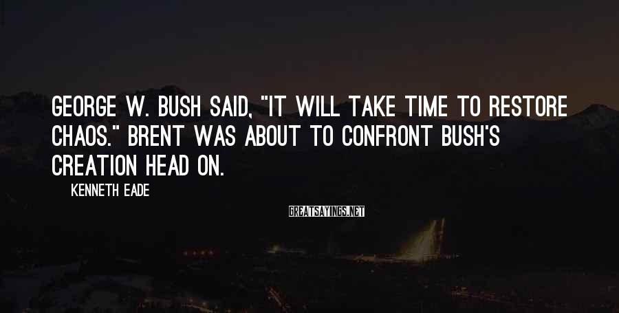 """Kenneth Eade Sayings: George W. Bush said, """"It will take time to restore chaos."""" Brent was about to"""