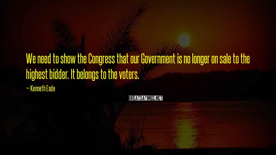 Kenneth Eade Sayings: We need to show the Congress that our Government is no longer on sale to