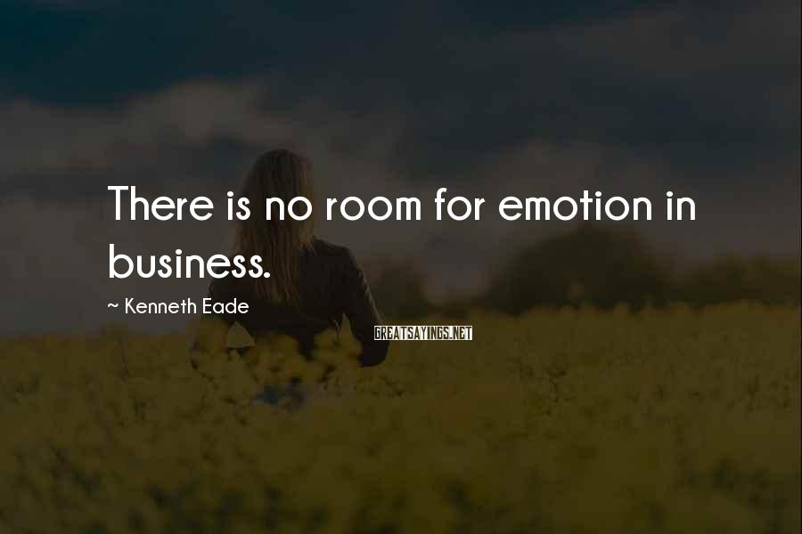 Kenneth Eade Sayings: There is no room for emotion in business.