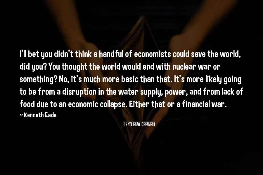 Kenneth Eade Sayings: I'll bet you didn't think a handful of economists could save the world, did you?