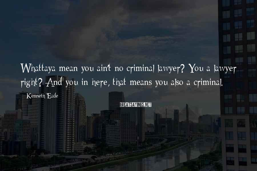 Kenneth Eade Sayings: Whattaya mean you ain't no criminal lawyer? You a lawyer right? And you in here,