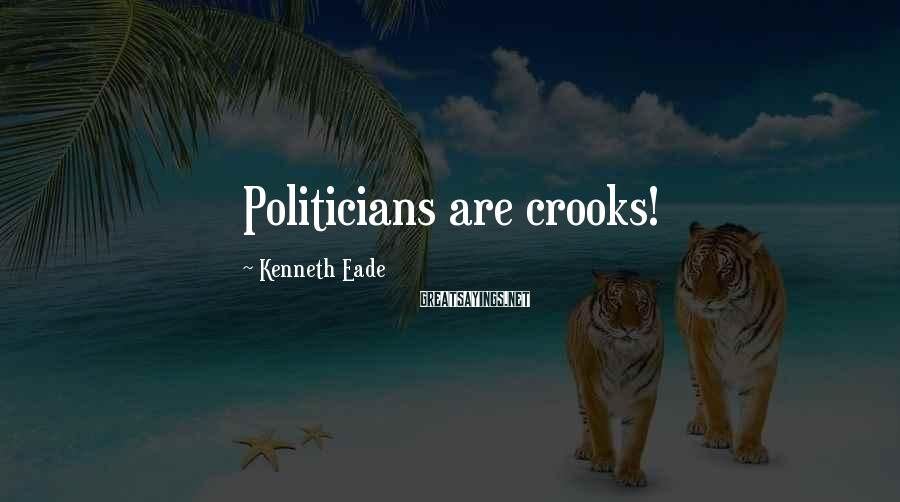 Kenneth Eade Sayings: Politicians are crooks!