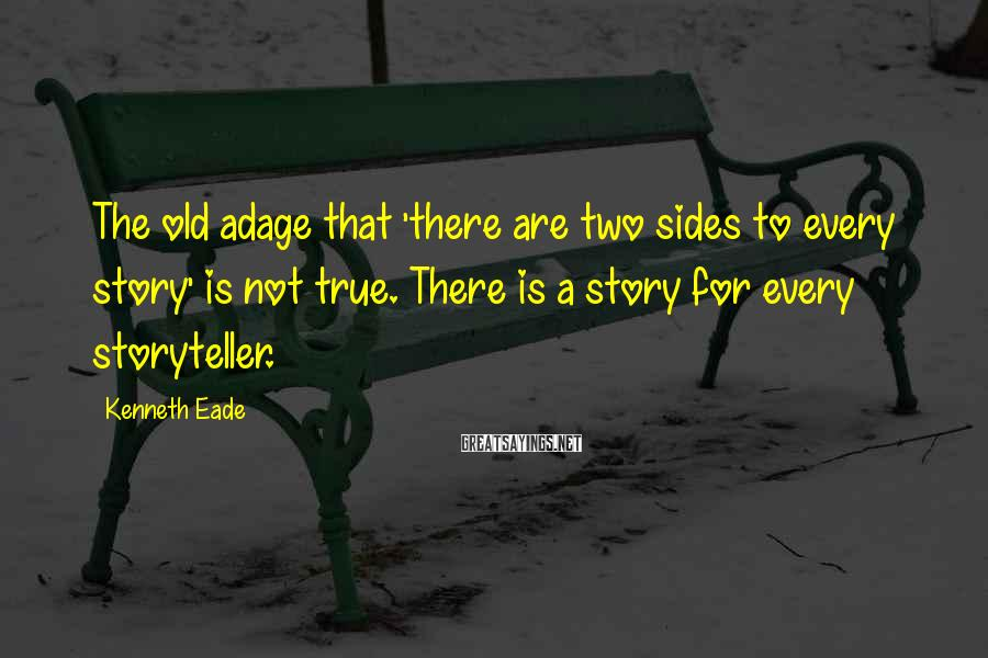 Kenneth Eade Sayings: The old adage that 'there are two sides to every story' is not true. There