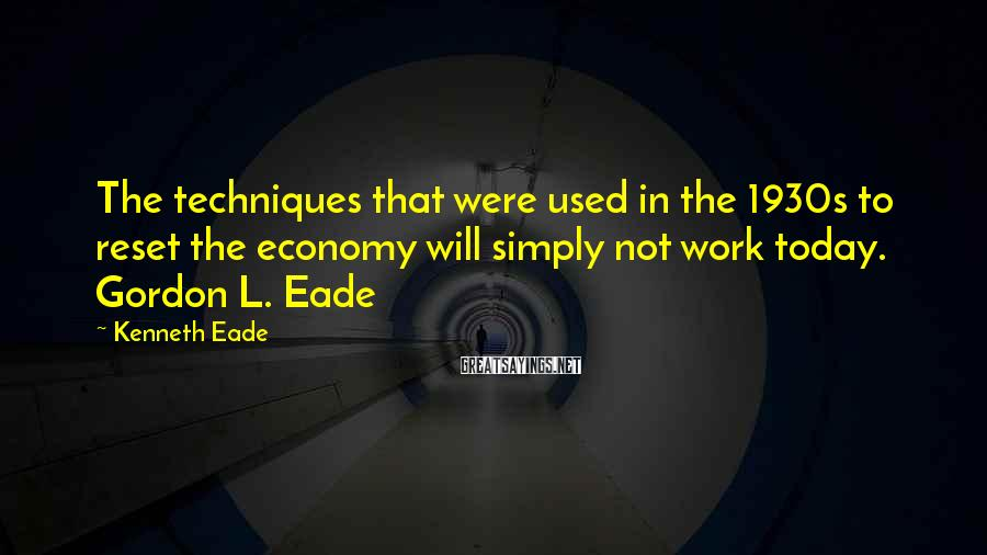 Kenneth Eade Sayings: The techniques that were used in the 1930s to reset the economy will simply not