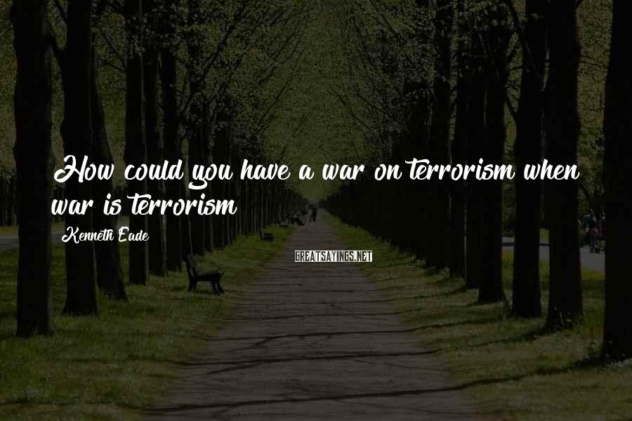Kenneth Eade Sayings: How could you have a war on terrorism when war is terrorism?
