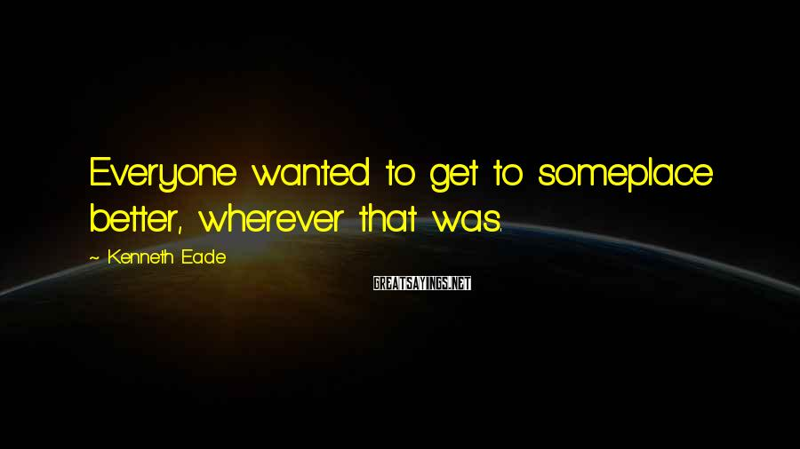 Kenneth Eade Sayings: Everyone wanted to get to someplace better, wherever that was.