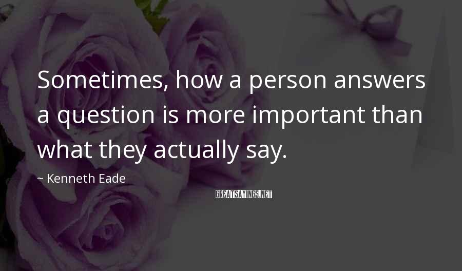 Kenneth Eade Sayings: Sometimes, how a person answers a question is more important than what they actually say.