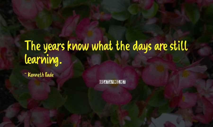 Kenneth Eade Sayings: The years know what the days are still learning.