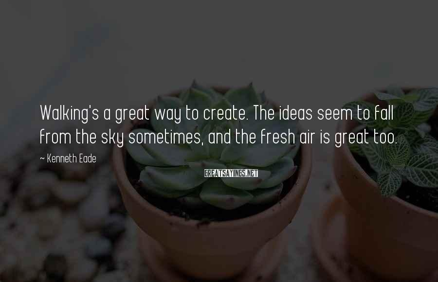 Kenneth Eade Sayings: Walking's a great way to create. The ideas seem to fall from the sky sometimes,