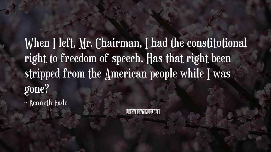 Kenneth Eade Sayings: When I left, Mr. Chairman, I had the constitutional right to freedom of speech. Has
