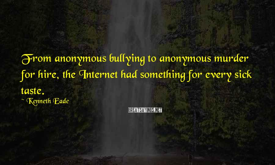 Kenneth Eade Sayings: From anonymous bullying to anonymous murder for hire, the Internet had something for every sick