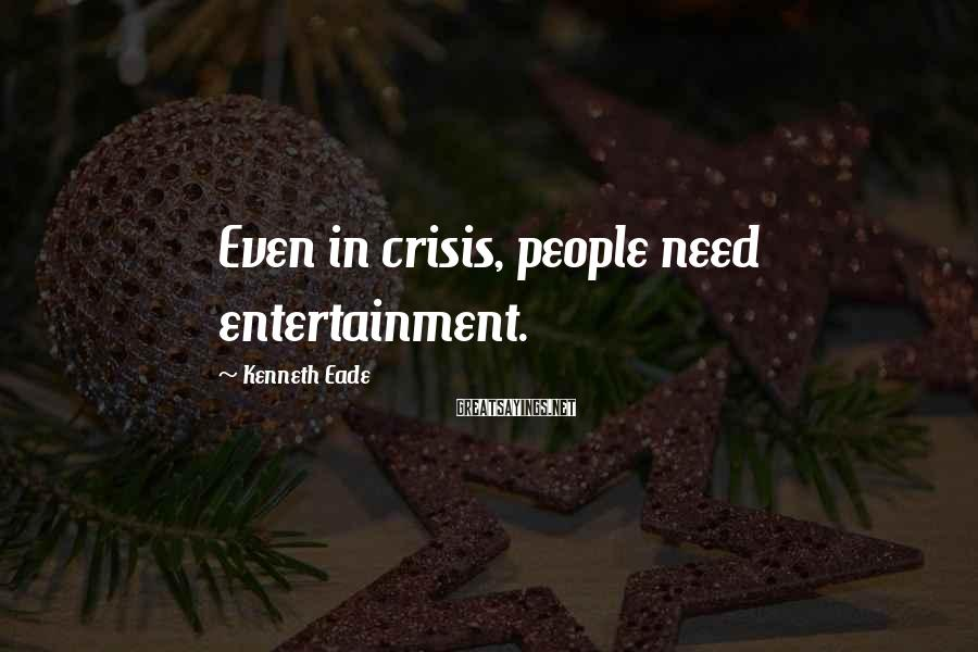 Kenneth Eade Sayings: Even in crisis, people need entertainment.