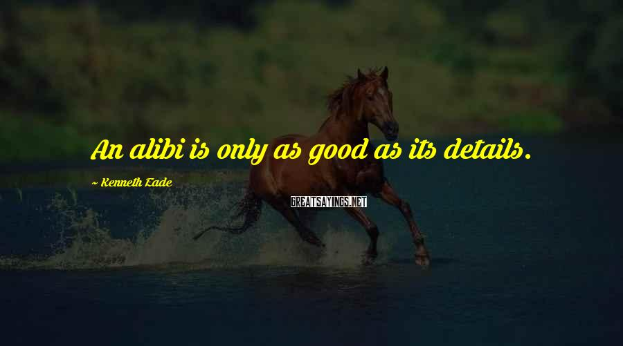 Kenneth Eade Sayings: An alibi is only as good as its details.