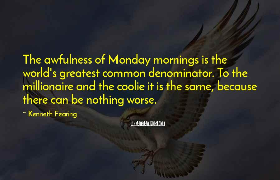 Kenneth Fearing Sayings: The awfulness of Monday mornings is the world's greatest common denominator. To the millionaire and