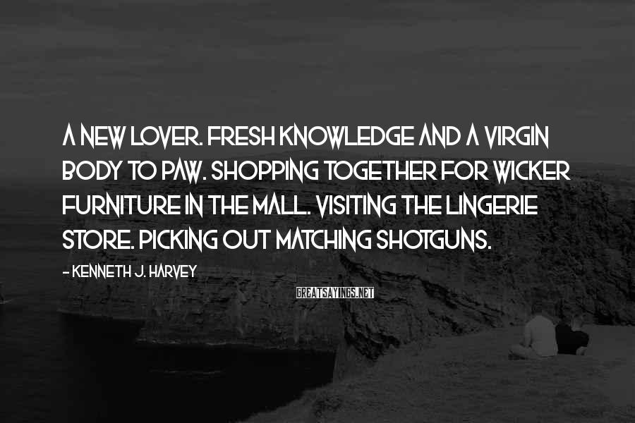 Kenneth J. Harvey Sayings: A new lover. Fresh knowledge and a virgin body to paw. Shopping together for wicker