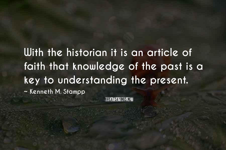Kenneth M. Stampp Sayings: With the historian it is an article of faith that knowledge of the past is