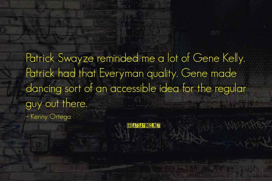 Kenny Ortega Sayings By Kenny Ortega: Patrick Swayze reminded me a lot of Gene Kelly. Patrick had that Everyman quality. Gene