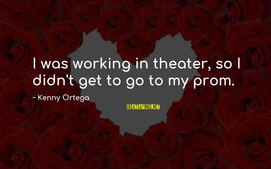 Kenny Ortega Sayings By Kenny Ortega: I was working in theater, so I didn't get to go to my prom.