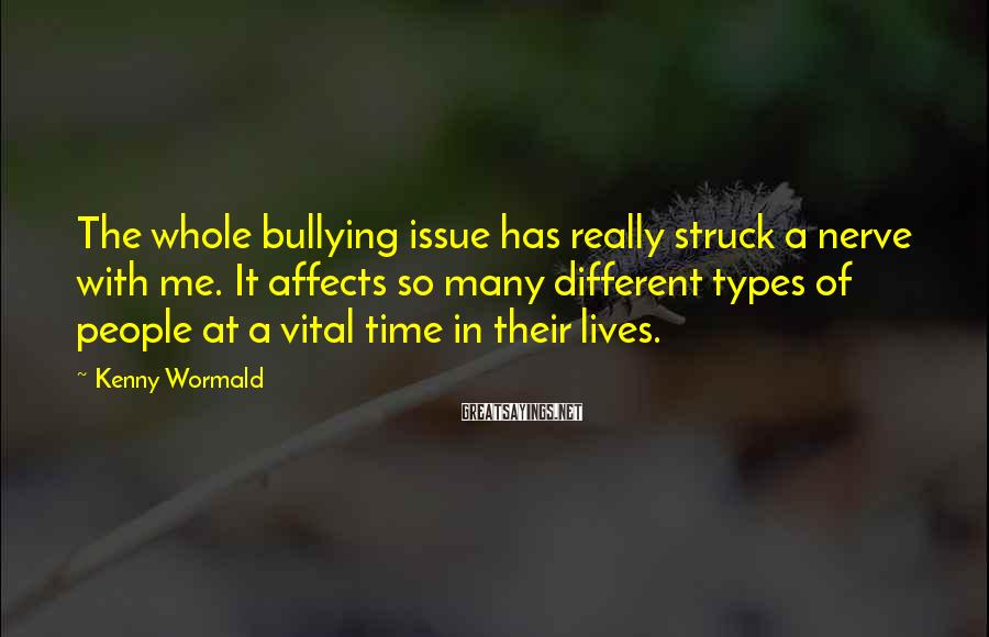 Kenny Wormald Sayings: The whole bullying issue has really struck a nerve with me. It affects so many