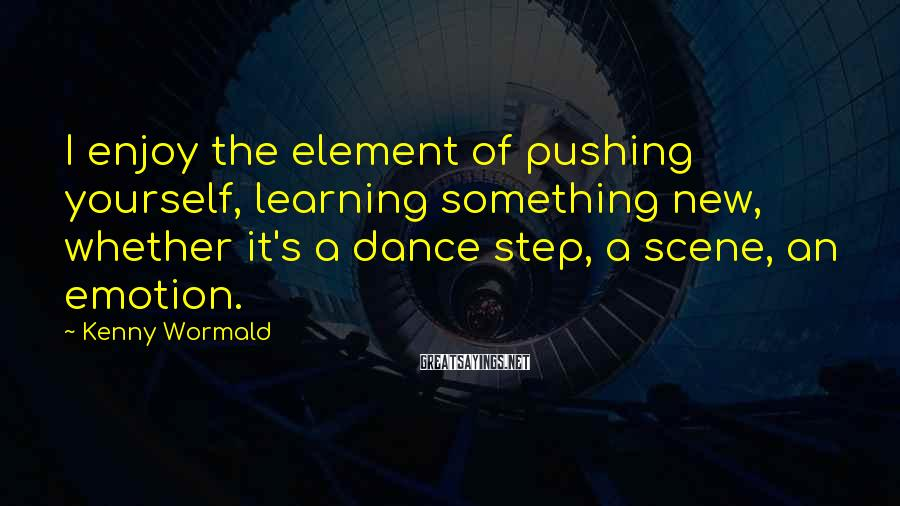 Kenny Wormald Sayings: I enjoy the element of pushing yourself, learning something new, whether it's a dance step,