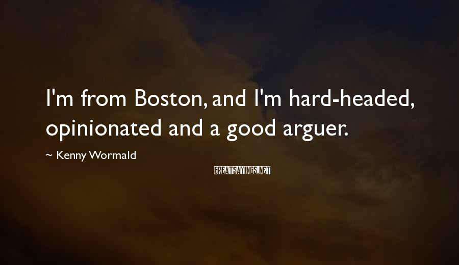 Kenny Wormald Sayings: I'm from Boston, and I'm hard-headed, opinionated and a good arguer.