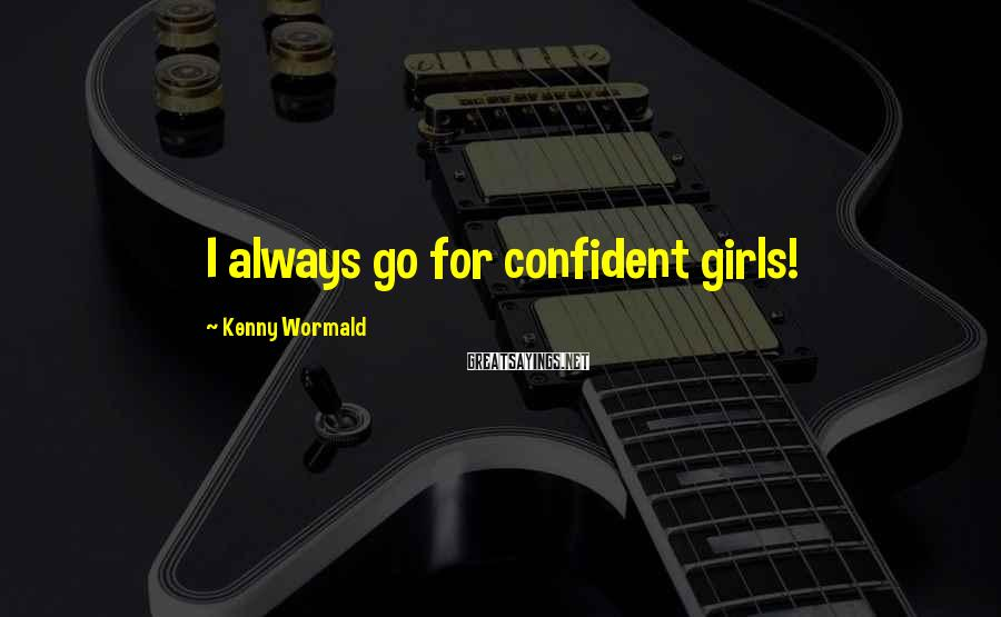 Kenny Wormald Sayings: I always go for confident girls!