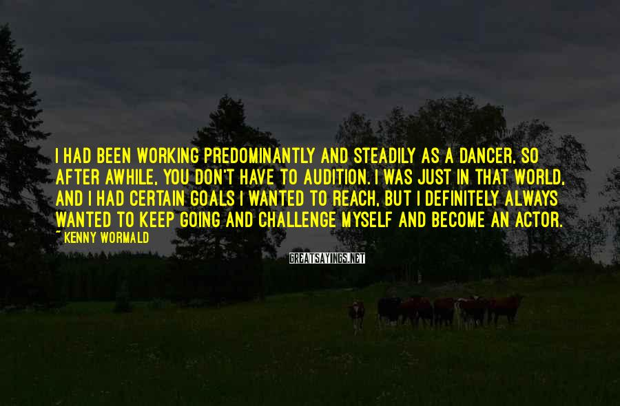 Kenny Wormald Sayings: I had been working predominantly and steadily as a dancer, so after awhile, you don't