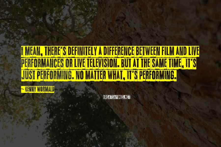 Kenny Wormald Sayings: I mean, there's definitely a difference between film and live performances or live television. But