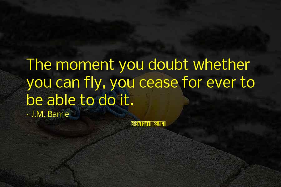 Kensington Sayings By J.M. Barrie: The moment you doubt whether you can fly, you cease for ever to be able