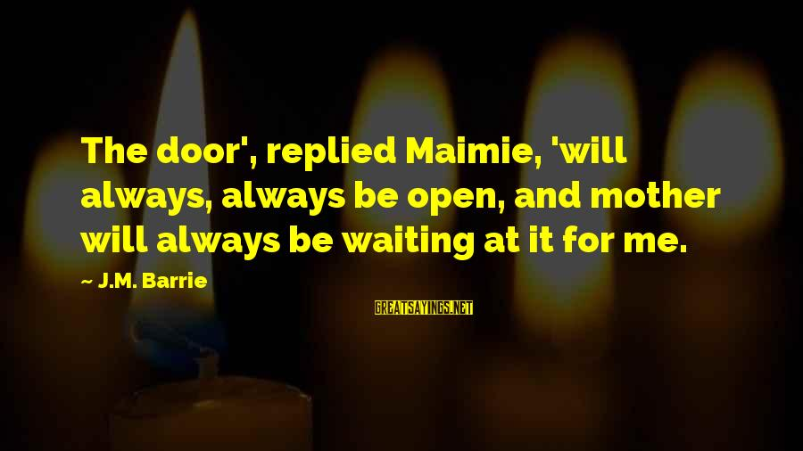 Kensington Sayings By J.M. Barrie: The door', replied Maimie, 'will always, always be open, and mother will always be waiting