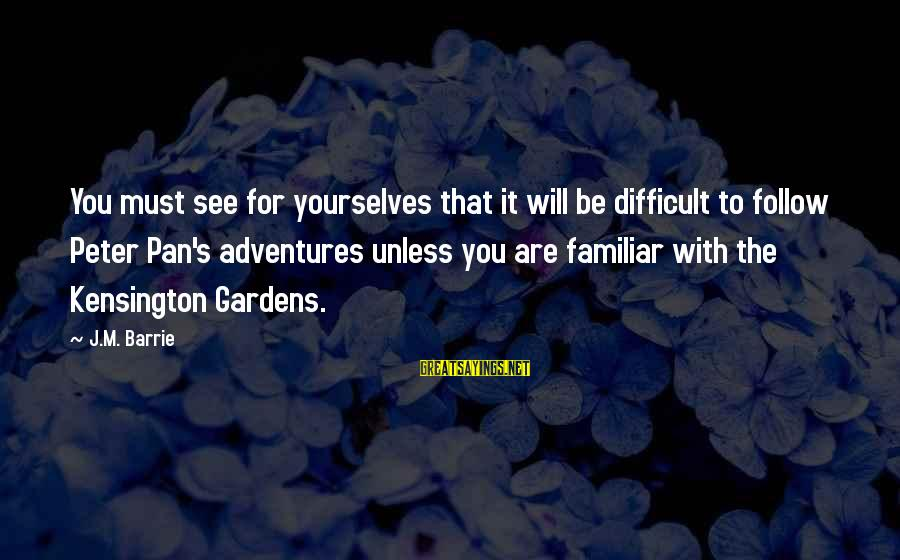 Kensington Sayings By J.M. Barrie: You must see for yourselves that it will be difficult to follow Peter Pan's adventures