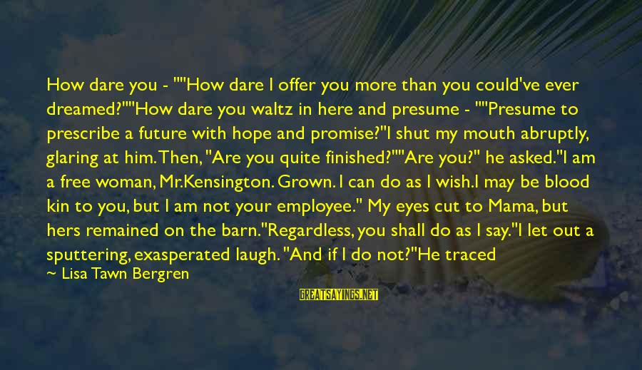 """Kensington Sayings By Lisa Tawn Bergren: How dare you - """"""""How dare I offer you more than you could've ever dreamed?""""""""How"""