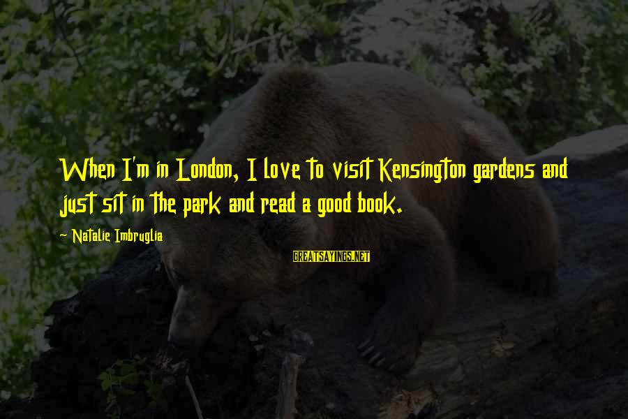 Kensington Sayings By Natalie Imbruglia: When I'm in London, I love to visit Kensington gardens and just sit in the