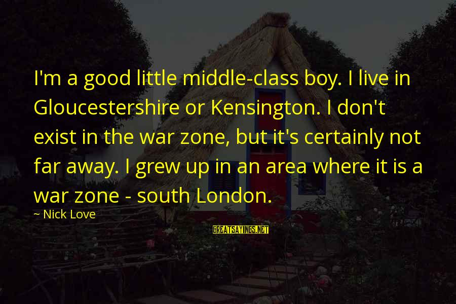 Kensington Sayings By Nick Love: I'm a good little middle-class boy. I live in Gloucestershire or Kensington. I don't exist