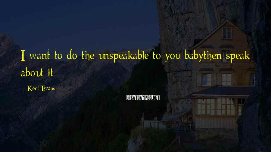Kent Evans Sayings: I want to do the unspeakable to you babythen speak about it