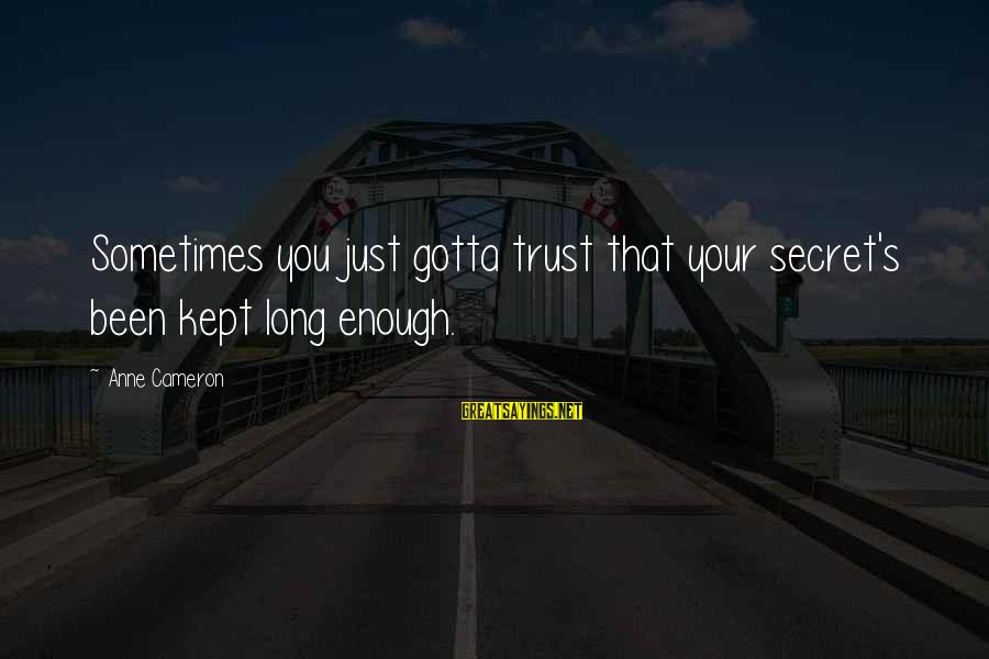 Kept Secret Sayings By Anne Cameron: Sometimes you just gotta trust that your secret's been kept long enough.