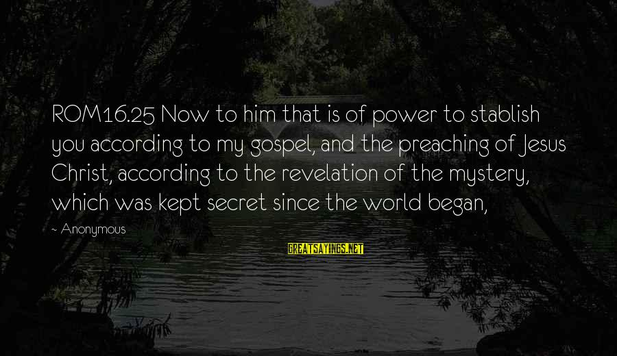 Kept Secret Sayings By Anonymous: ROM16.25 Now to him that is of power to stablish you according to my gospel,