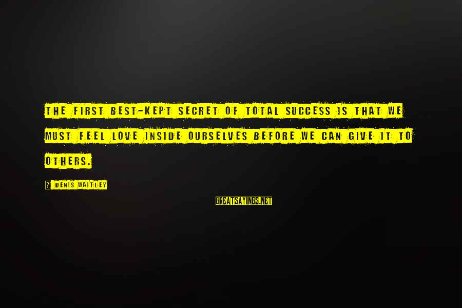 Kept Secret Sayings By Denis Waitley: The first best-kept secret of total success is that we must feel love inside ourselves