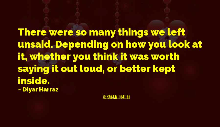 Kept Secret Sayings By Diyar Harraz: There were so many things we left unsaid. Depending on how you look at it,