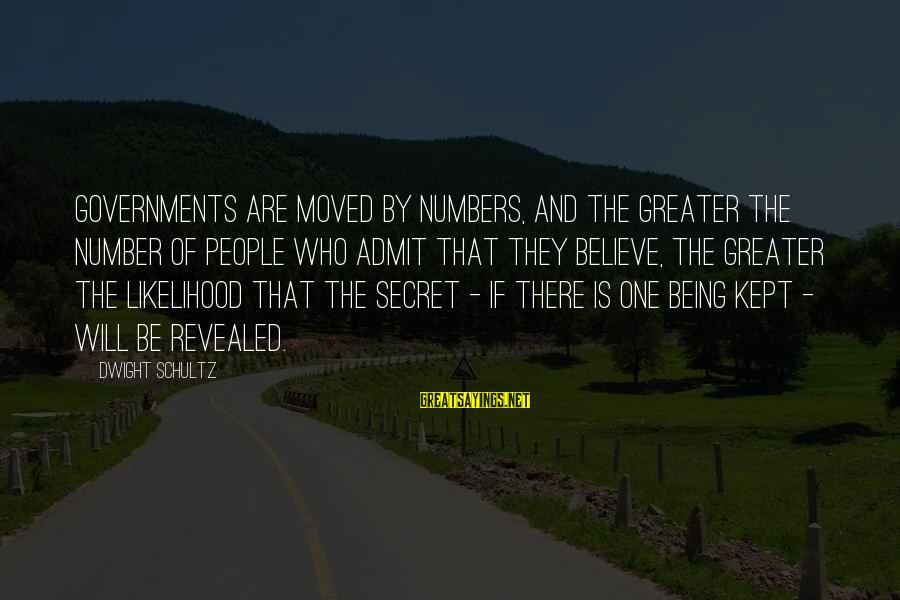 Kept Secret Sayings By Dwight Schultz: Governments are moved by numbers, and the greater the number of people who admit that