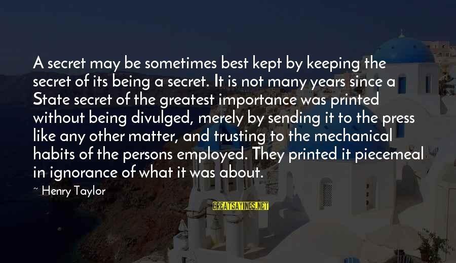 Kept Secret Sayings By Henry Taylor: A secret may be sometimes best kept by keeping the secret of its being a
