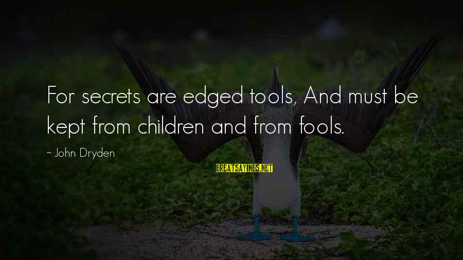 Kept Secret Sayings By John Dryden: For secrets are edged tools, And must be kept from children and from fools.