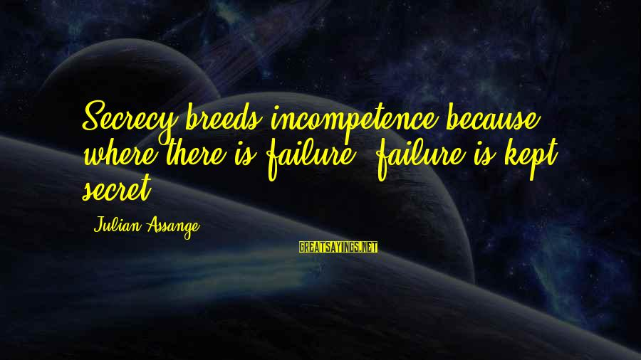 Kept Secret Sayings By Julian Assange: Secrecy breeds incompetence because where there is failure, failure is kept secret.