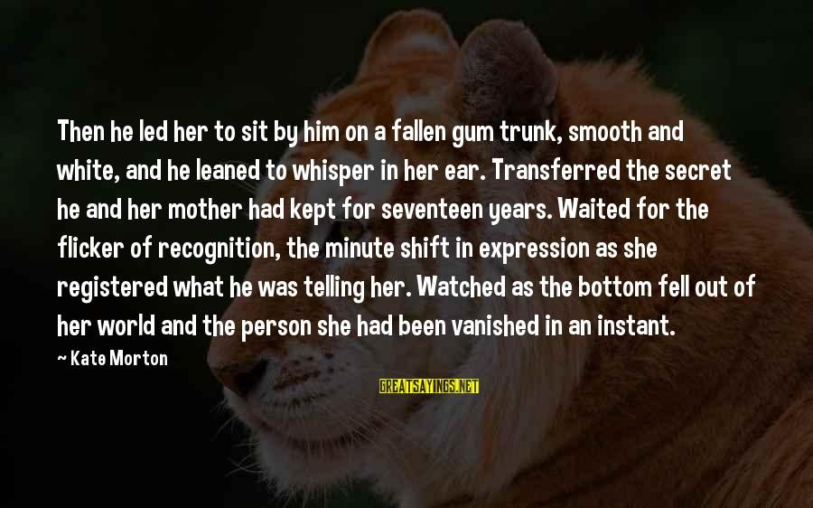 Kept Secret Sayings By Kate Morton: Then he led her to sit by him on a fallen gum trunk, smooth and