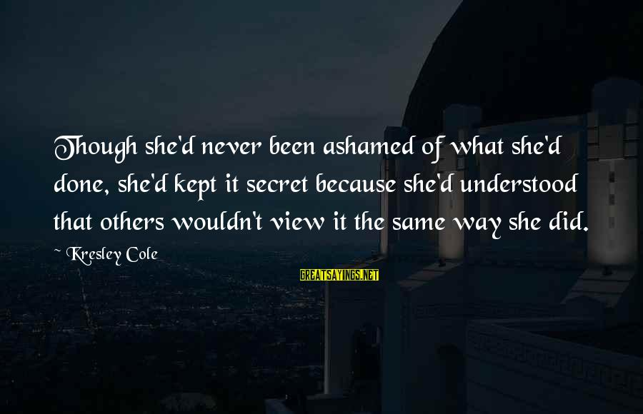 Kept Secret Sayings By Kresley Cole: Though she'd never been ashamed of what she'd done, she'd kept it secret because she'd