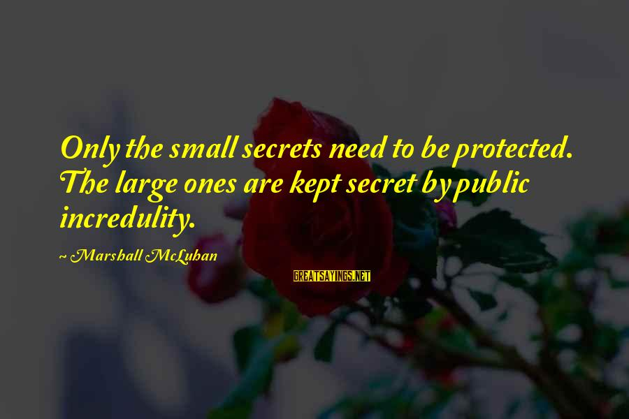 Kept Secret Sayings By Marshall McLuhan: Only the small secrets need to be protected. The large ones are kept secret by