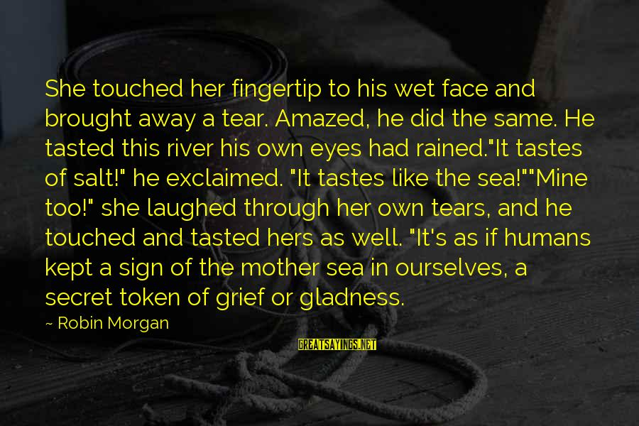 Kept Secret Sayings By Robin Morgan: She touched her fingertip to his wet face and brought away a tear. Amazed, he