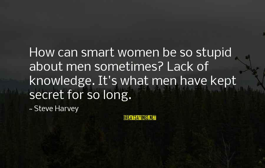 Kept Secret Sayings By Steve Harvey: How can smart women be so stupid about men sometimes? Lack of knowledge. It's what
